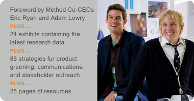 Foreword by Method Co-CEOs Eric Ryan and Adam Lowry PLUS... 24 exhibits containing the latest research data PLUS... 86 strategies for product greening, communications, and stakeholder outreach PLUS... 25 pages of resources